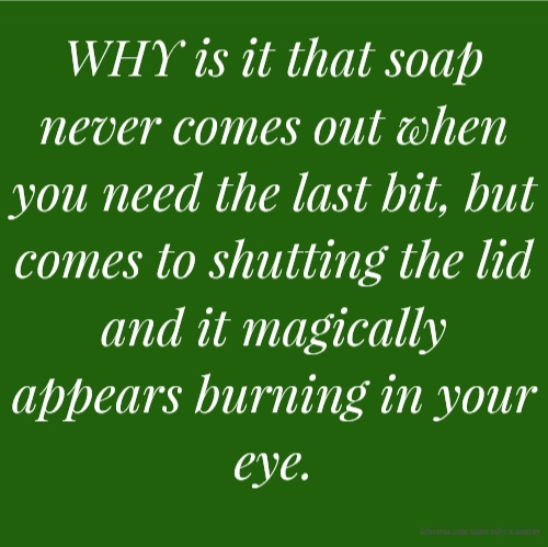 WHY is it that soap never comes out when you need the last bit, but comes to shutting the lid and it magically appears burning in your eye.
