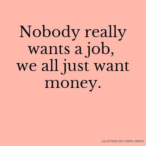 Nobody really wants a job, we all just want money.