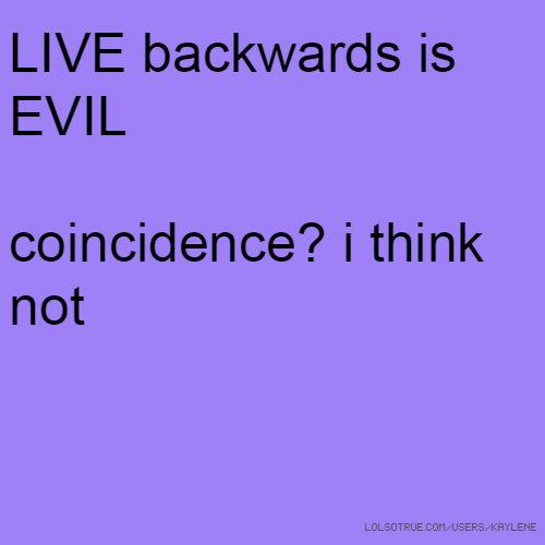 LIVE backwards is EVIL coincidence? i think not