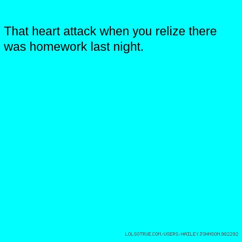 That heart attack when you relize there was homework last night.
