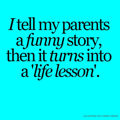 I tell my parents a funny story, then it turns into a 'life lesson'.