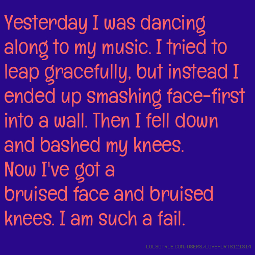 Yesterday I was dancing along to my music. I tried to leap gracefully, but instead I ended up smashing face-first into a wall. Then I fell down and bashed my knees. Now I've got a bruised face and bruised knees. I am such a fail.