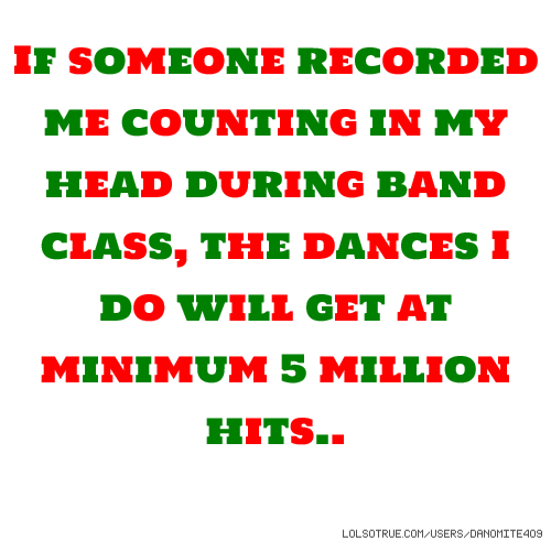 If someone recorded me counting in my head during band class, the dances I do will get at minimum 5 million hits..