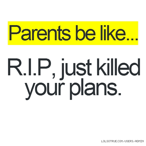 Parents be like... R.I.P, just killed your plans.