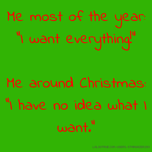 """Me most of the year: """"I want everything!"""" Me around Christmas: """"I have no idea what I want."""""""
