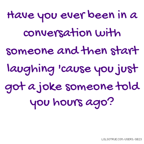 Have you ever been in a conversation with someone and then start laughing 'cause you just got a joke someone told you hours ago?