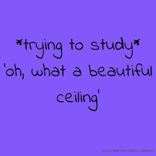 *trying to study* 'oh, what a beautiful ceiling'