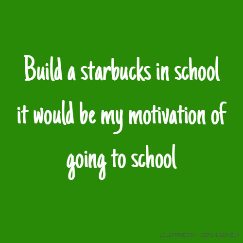 Build a starbucks in school it would be my motivation of going to school