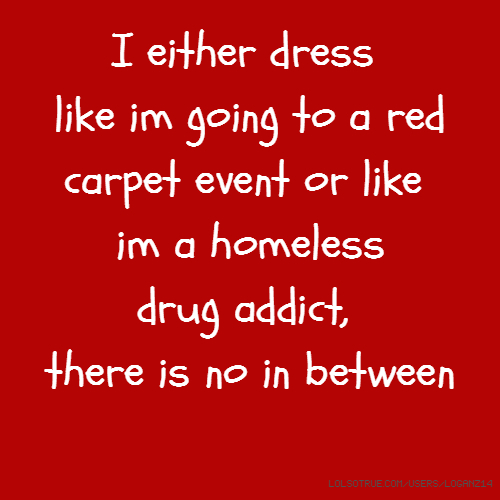 I either dress like im going to a red carpet event or like im a homeless drug addict, there is no in between