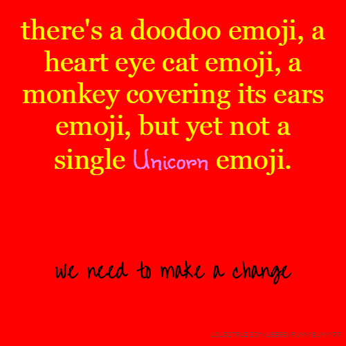 there's a doodoo emoji, a heart eye cat emoji, a monkey covering its ears emoji, but yet not a single Unicorn emoji. we need to make a change