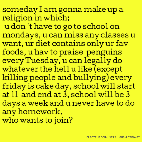 someday I am gonna make up a religion in which: u don 't have to go to school on mondays, u can miss any classes u want, ur diet contains only ur fav foods, u hav to praise penguins every Tuesday, u can legally do whatever the hell u like (except killing people and bullying) every friday is cake day, school will start at 11 and end at 3, school will be 3 days a week and u never have to do any homework. who wants to join?