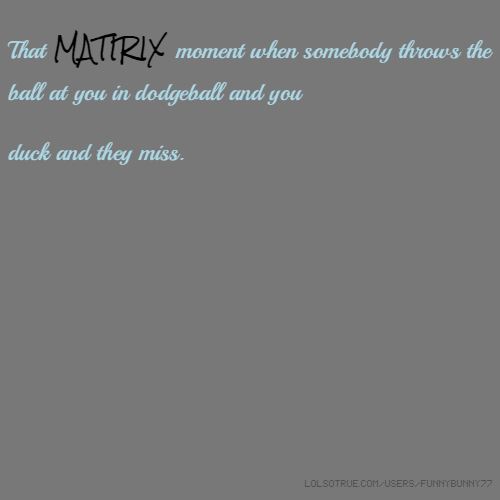 That MATIRIX moment when somebody throws the ball at you in dodgeball and you duck and they miss.