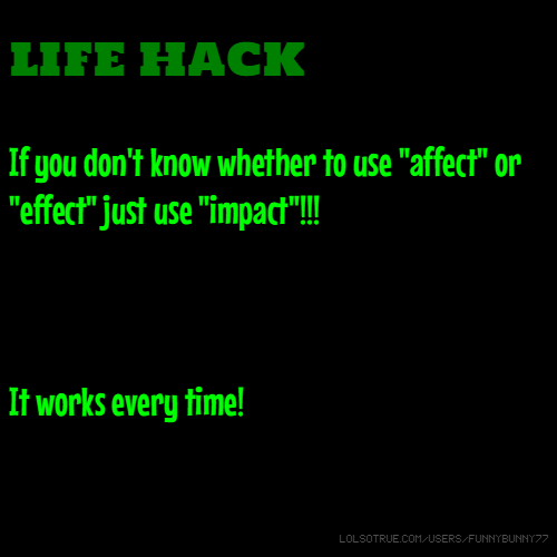 "LIFE HACK If you don't know whether to use ""affect"" or ""effect"" just use ""impact""!!! It works every time!"