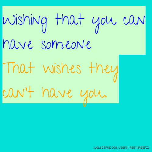 Wishing that you can have someone That wishes they can't have you.