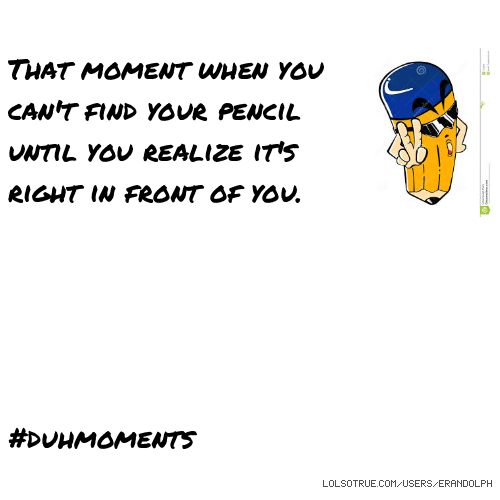 That moment when you can't find your pencil until you realize it's right in front of you. #duhmoments