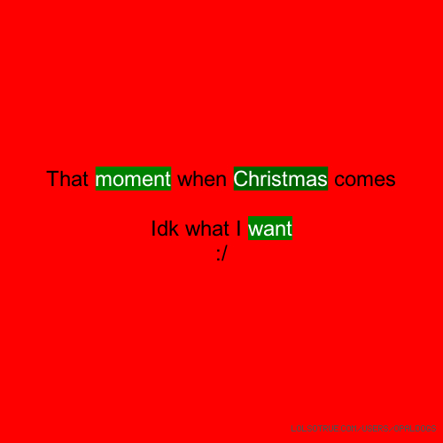 That moment when Christmas comes Idk what I want :/