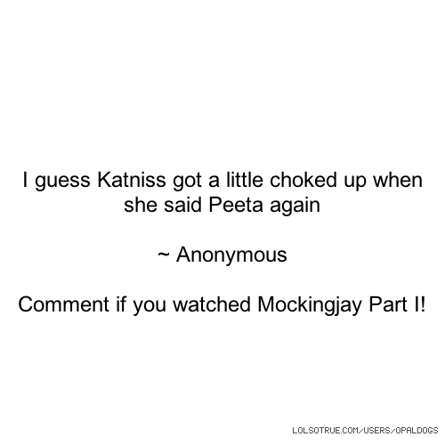 I guess Katniss got a little choked up when she said Peeta again ~ Anonymous Comment if you watched Mockingjay Part I!