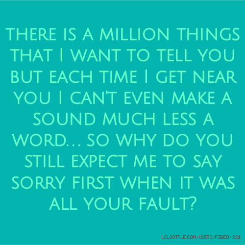 there is a million things that I want to tell you but each time I get near you I can't even make a sound much less a word. . . so why do you still expect me to say sorry first when it was all your fault?