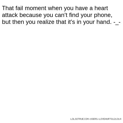 That fail moment when you have a heart attack because you can't find your phone, but then you realize that it's in your hand. -_-