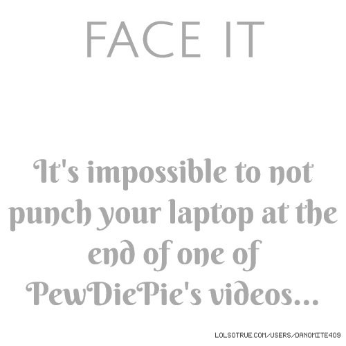 FACE IT It's impossible to not punch your laptop at the end of one of PewDiePie's videos...