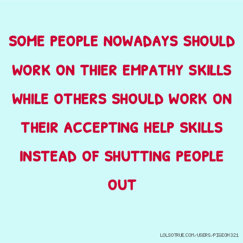 some people nowadays should work on thier empathy skills while others should work on their accepting help skills instead of shutting people out
