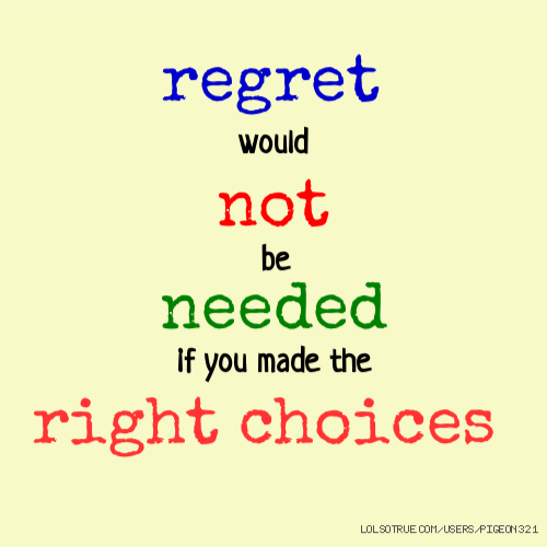regret would not be needed if you made the right choices