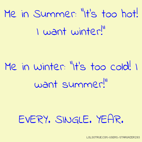 "Me in Summer: ""It's too hot! I want winter!"" Me in Winter: ""It's too cold! I want summer!"" EVERY. SINGLE. YEAR."