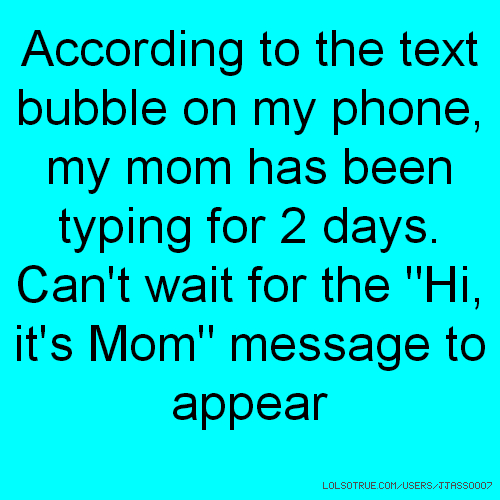 """According to the text bubble on my phone, my mom has been typing for 2 days. Can't wait for the """"Hi, it's Mom"""" message to appear"""