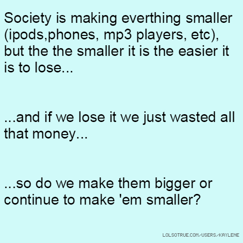 Society is making everthing smaller (ipods,phones, mp3 players, etc), but the the smaller it is the easier it is to lose... ...and if we lose it we just wasted all that money... ...so do we make them bigger or continue to make 'em smaller?