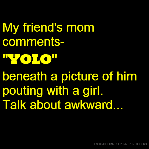 """My friend's mom comments- """"YOLO"""" beneath a picture of him pouting with a girl. Talk about awkward..."""