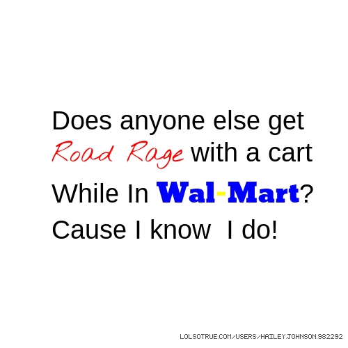 Does anyone else get Road Rage with a cart While In Wal-Mart? Cause I know I do!