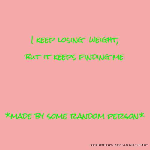 I keep losing weight, but it keeps finding me *made by some random person*