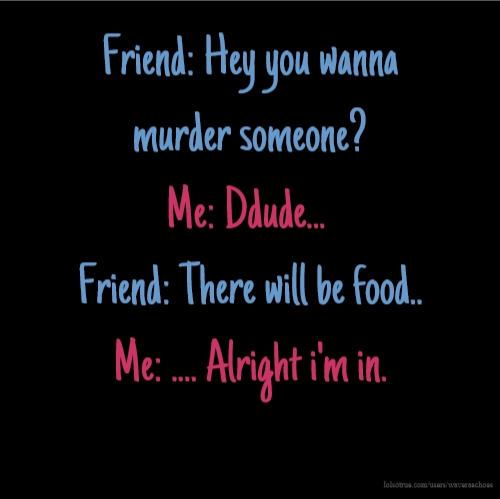 Friend: Hey you wanna murder someone? Me: Ddude... Friend: There will be food.. Me: .... Alright i'm in.