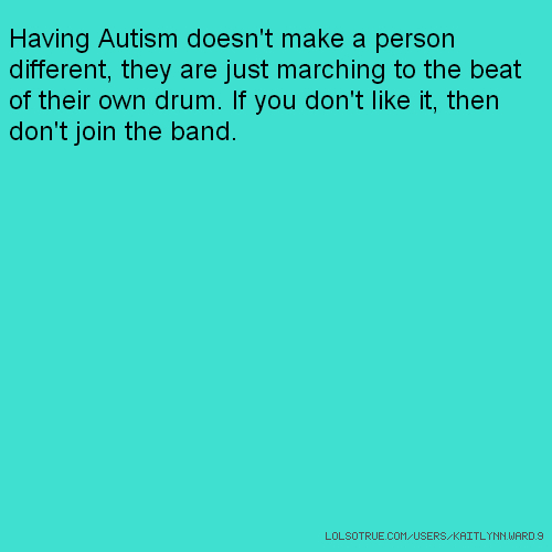 Having Autism doesn't make a person different, they are just marching to the beat of their own drum. If you don't like it, then don't join the band.