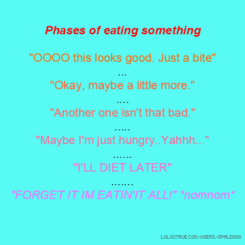 """Phases of eating something """"OOOO this looks good. Just a bite"""" ... """"Okay, maybe a little more."""" .... """"Another one isn't that bad."""" ..... """"Maybe I'm just hungry..Yahhh..."""" ...... """"I'LL DIET LATER"""" ....... """"FORGET IT IM EATIN'IT ALL!"""" *nomnom*"""