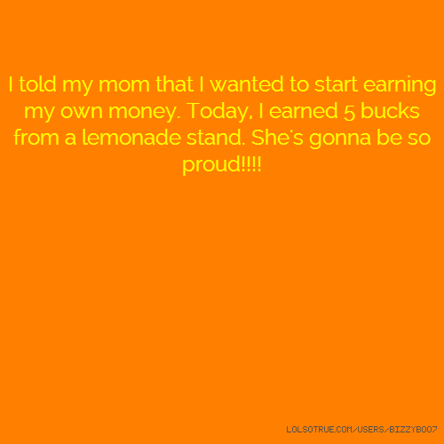 I told my mom that I wanted to start earning my own money. Today, I earned 5 bucks from a lemonade stand. She's gonna be so proud!!!!