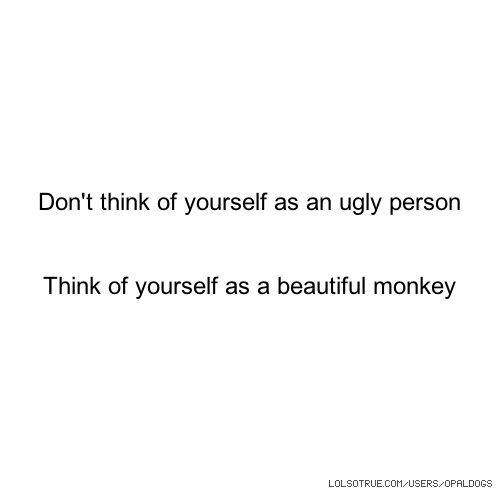 Don't think of yourself as an ugly person Think of yourself as a beautiful monkey