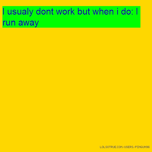 I usualy dont work but when i do: I run away
