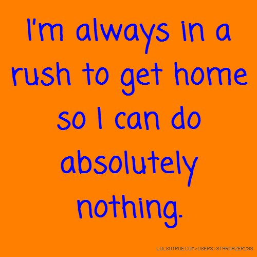I'm always in a rush to get home so I can do absolutely nothing.
