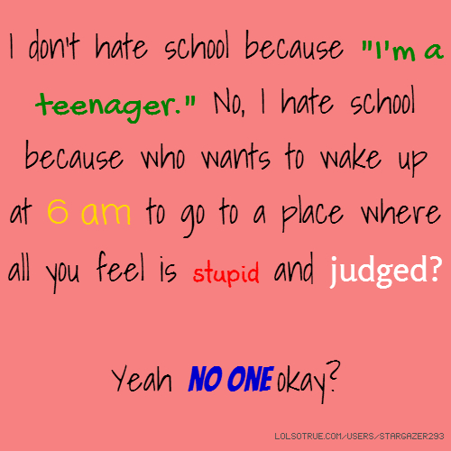 "I don't hate school because ""I'm a teenager."" No, I hate school because who wants to wake up at 6 am to go to a place where all you feel is stupid and judged? Yeah no one okay?"
