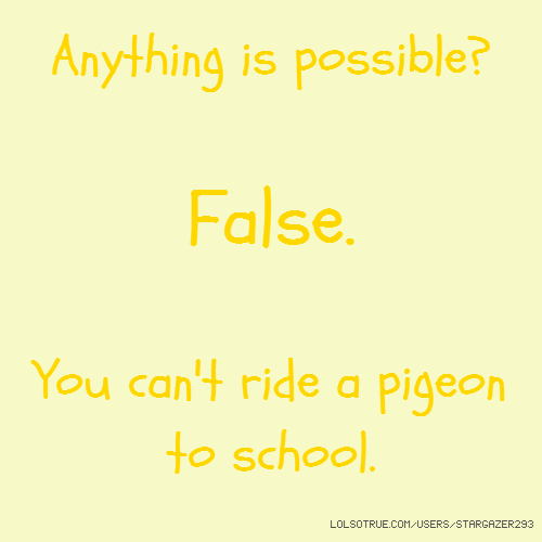 Anything is possible? False. You can't ride a pigeon to school.