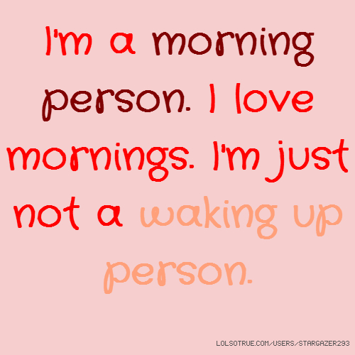 I'm a morning person. I love mornings. I'm just not a waking up person.