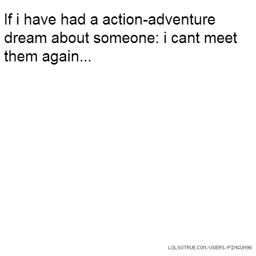 If i have had a action-adventure dream about someone: i cant meet them again...