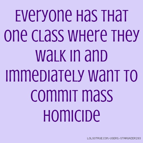 Everyone has that one class where they walk in and immediately want to commit mass homicide
