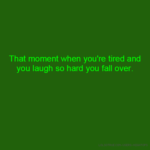 That moment when you're tired and you laugh so hard you fall over.