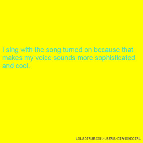 I sing with the song turned on because that makes my voice sounds more sophisticated and cool.