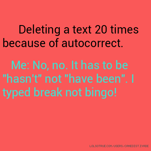 "Deleting a text 20 times because of autocorrect. Me: No, no. It has to be ""hasn't"" not ""have been"". I typed break not bingo!"