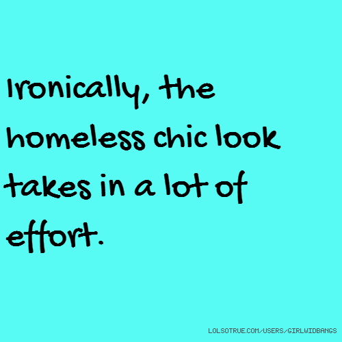 Ironically, the homeless chic look takes in a lot of effort.