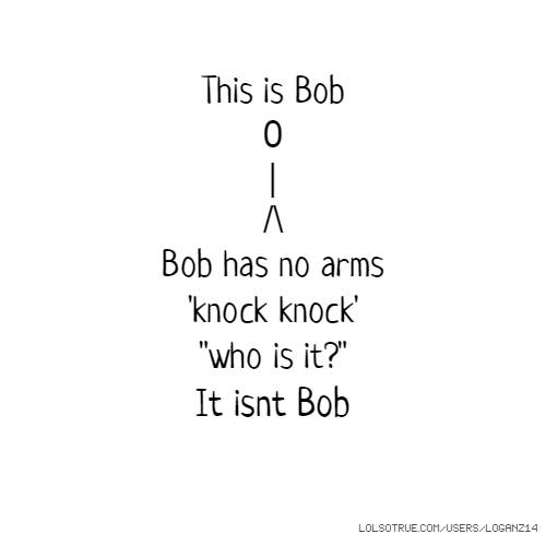 "This is Bob 0 | /\ Bob has no arms 'knock knock' ""who is it?"" It isnt Bob"