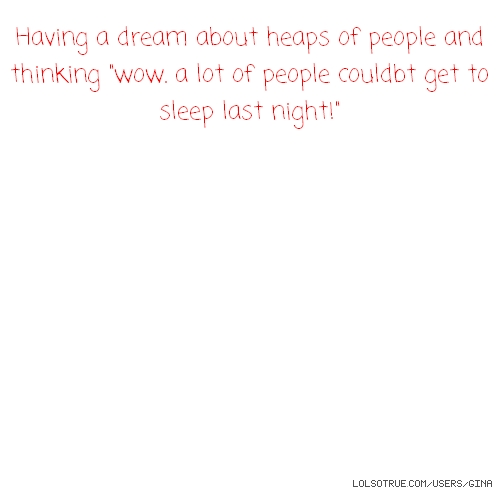 """Having a dream about heaps of people and thinking """"wow. a lot of people couldbt get to sleep last night!"""""""